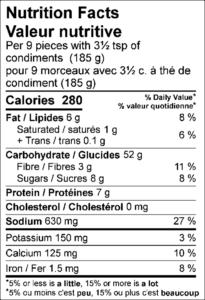 Amount Per Serving / Teneur par portion Calories / Calories280  % Daily Value / % valeur quotidienne Fat / Lipides6g8% Saturated / saturés1g5% Trans / trans0.1g Carbohydrate / Glucides52g Fibre / Fibres3g11% Sugars / Sucres8g Protein / Protéines7g Cholesterol / Cholestérol0mg Sodium / Sodium630mg27%  Potassium / Potassium150mg3% Calcium / Calcium125mg10% Iron / Fer1.5mg8%